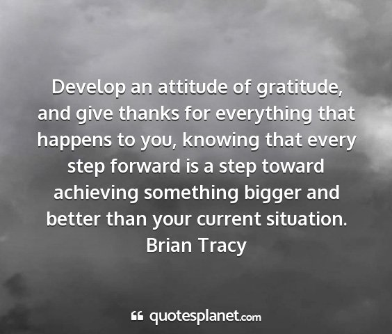 Brian tracy - develop an attitude of gratitude, and give thanks...