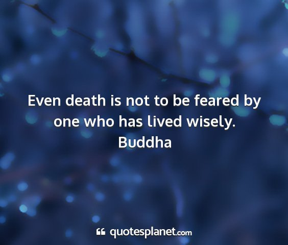 Buddha - even death is not to be feared by one who has...