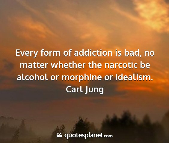 Carl jung - every form of addiction is bad, no matter whether...