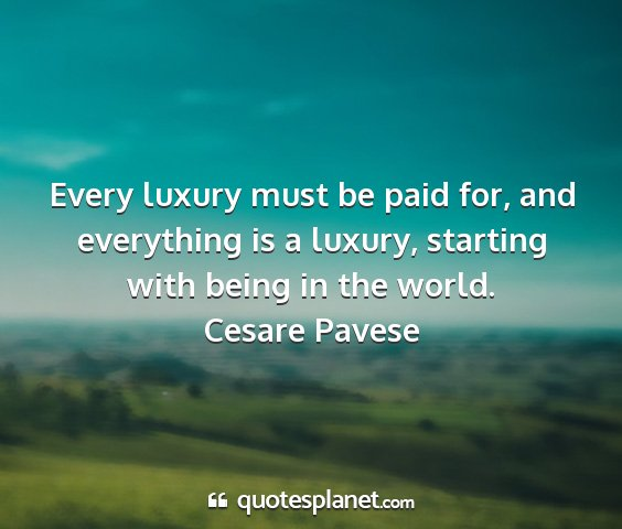 Cesare pavese - every luxury must be paid for, and everything is...
