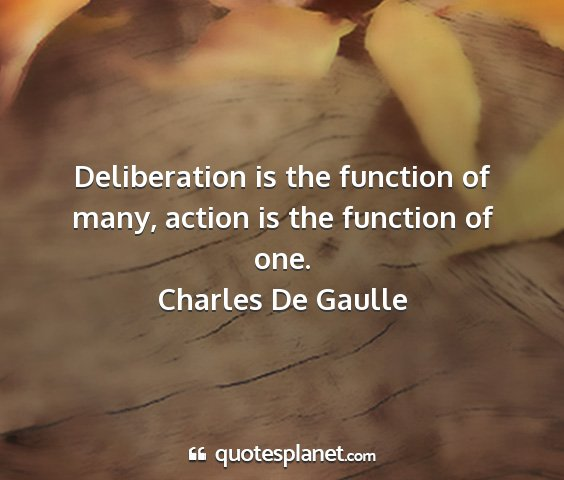 Charles de gaulle - deliberation is the function of many, action is...
