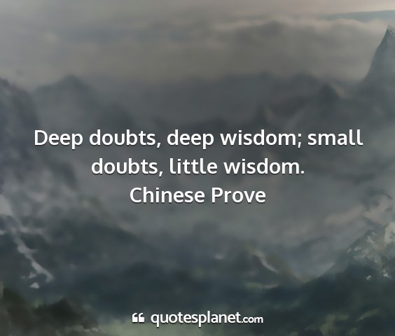 Chinese prove - deep doubts, deep wisdom; small doubts, little...