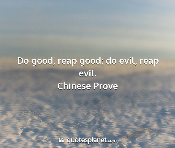 Chinese prove - do good, reap good; do evil, reap evil....
