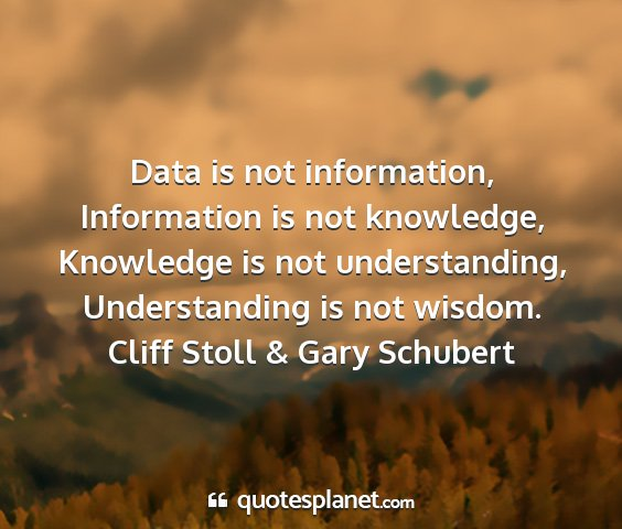 Cliff stoll & gary schubert - data is not information, information is not...