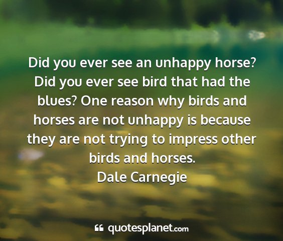 Dale carnegie - did you ever see an unhappy horse? did you ever...