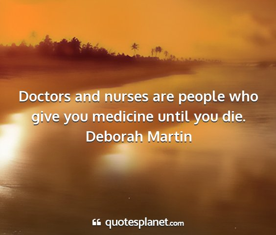 Deborah martin - doctors and nurses are people who give you...