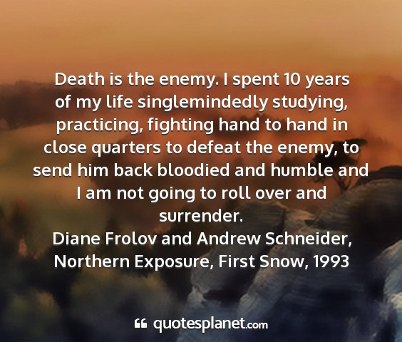 Diane frolov and andrew schneider, northern exposure, first snow, 1993 - death is the enemy. i spent 10 years of my life...