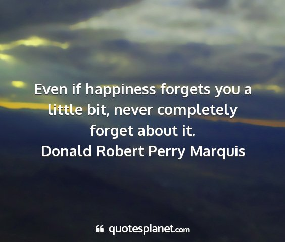 Donald robert perry marquis - even if happiness forgets you a little bit, never...