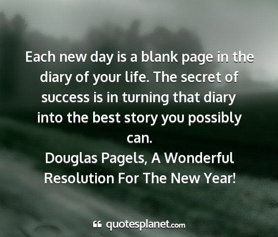 Douglas pagels, a wonderful resolution for the new year! - each new day is a blank page in the diary of your...