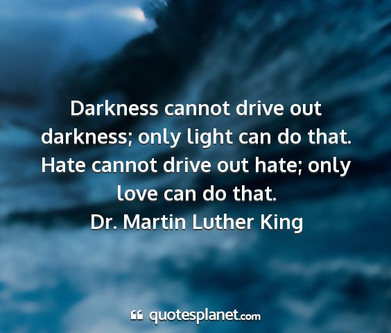 Dr. martin luther king - darkness cannot drive out darkness; only light...