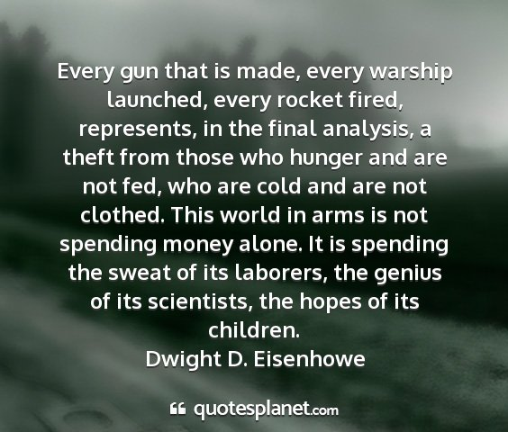 Dwight d. eisenhowe - every gun that is made, every warship launched,...