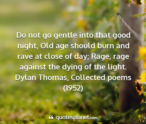 Dylan thomas, collected poems (1952) - do not go gentle into that good night, old age...