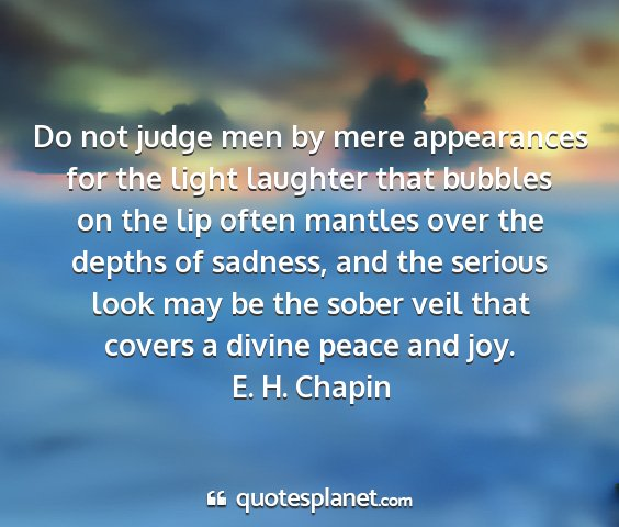 E. h. chapin - do not judge men by mere appearances for the...