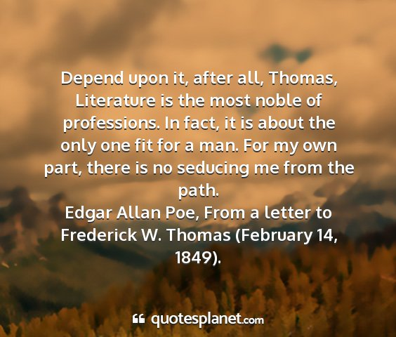 Edgar allan poe, from a letter to frederick w. thomas (february 14, 1849). - depend upon it, after all, thomas, literature is...