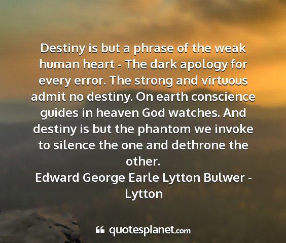 Edward george earle lytton bulwer - lytton - destiny is but a phrase of the weak human heart -...