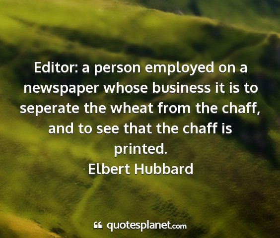 Elbert hubbard - editor: a person employed on a newspaper whose...