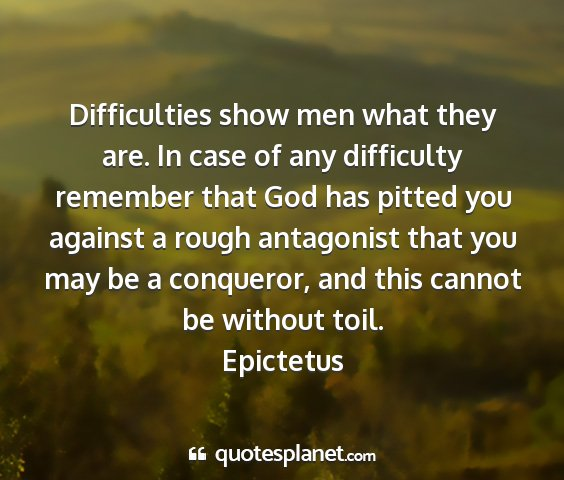 Epictetus - difficulties show men what they are. in case of...