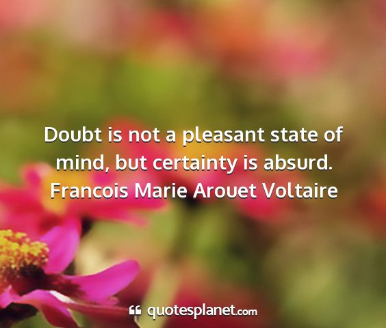 Francois marie arouet voltaire - doubt is not a pleasant state of mind, but...