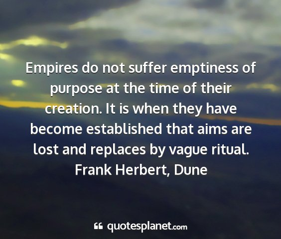 Frank herbert, dune - empires do not suffer emptiness of purpose at the...
