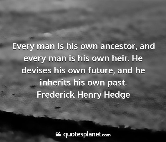 Frederick henry hedge - every man is his own ancestor, and every man is...