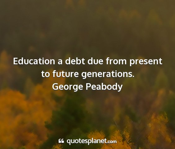 George peabody - education a debt due from present to future...