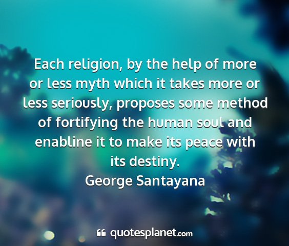 George santayana - each religion, by the help of more or less myth...