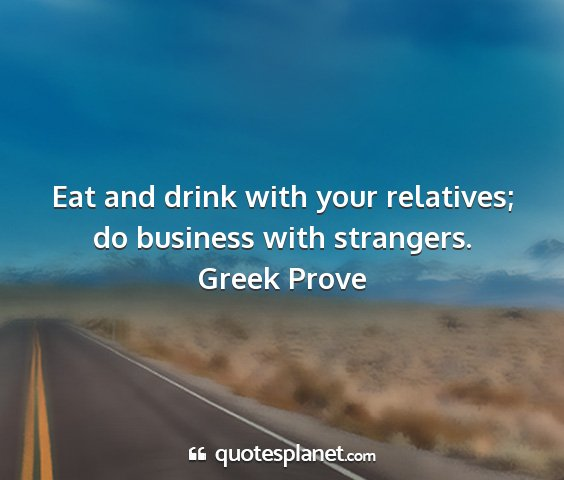 Greek prove - eat and drink with your relatives; do business...