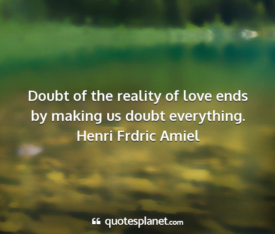 Henri frdric amiel - doubt of the reality of love ends by making us...