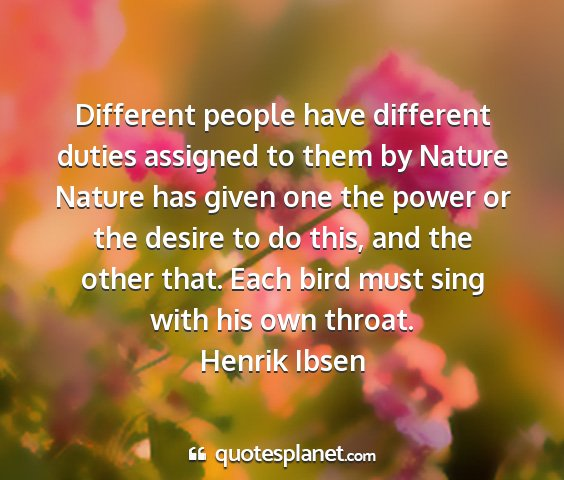 Henrik ibsen - different people have different duties assigned...