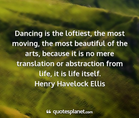 Henry havelock ellis - dancing is the loftiest, the most moving, the...