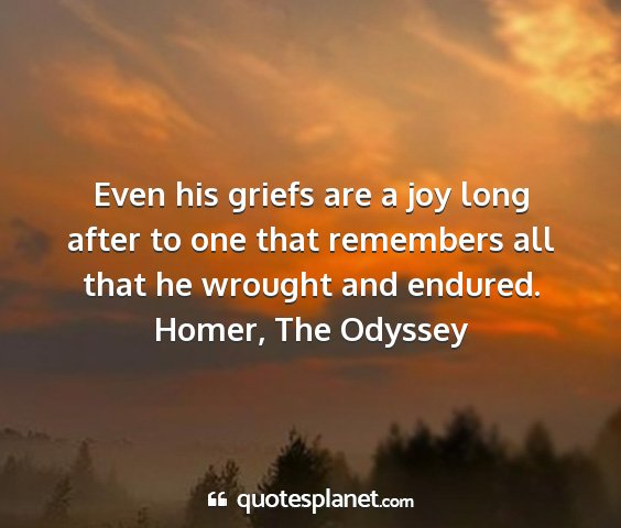 Homer, the odyssey - even his griefs are a joy long after to one that...