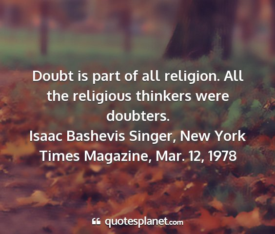 Isaac bashevis singer, new york times magazine, mar. 12, 1978 - doubt is part of all religion. all the religious...