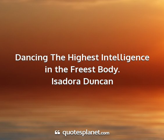 Isadora duncan - dancing the highest intelligence in the freest...