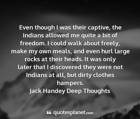 Jack handey deep thoughts - even though i was their captive, the indians...