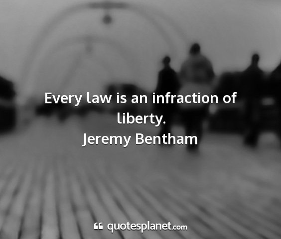Jeremy bentham - every law is an infraction of liberty....