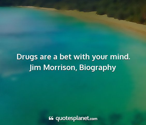 Jim morrison, biography - drugs are a bet with your mind....