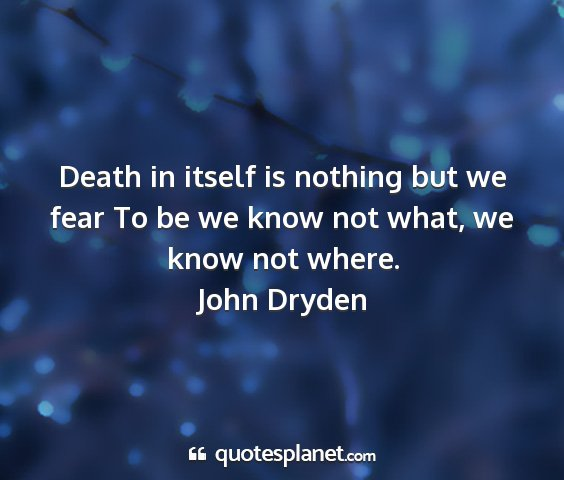 John dryden - death in itself is nothing but we fear to be we...