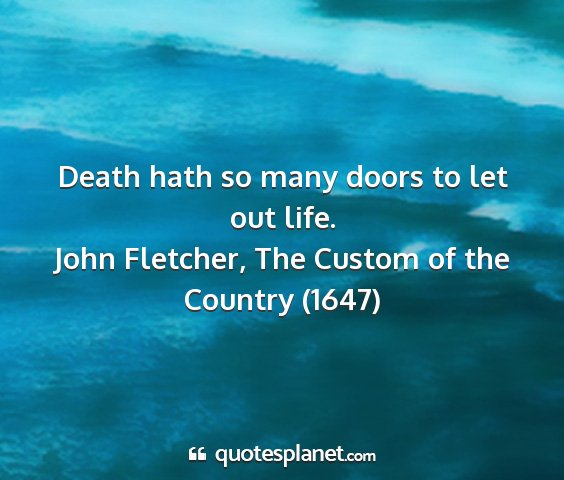 John fletcher, the custom of the country (1647) - death hath so many doors to let out life....