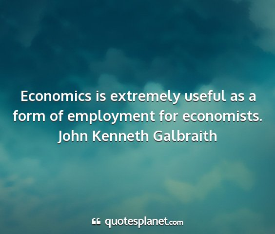 John kenneth galbraith - economics is extremely useful as a form of...