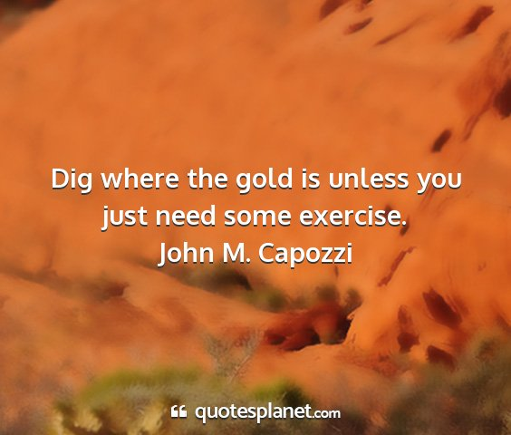 John m. capozzi - dig where the gold is unless you just need some...