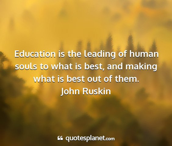 John ruskin - education is the leading of human souls to what...