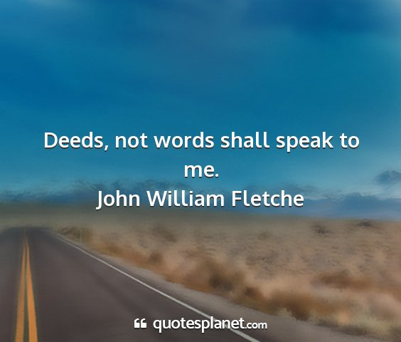 John william fletche - deeds, not words shall speak to me....