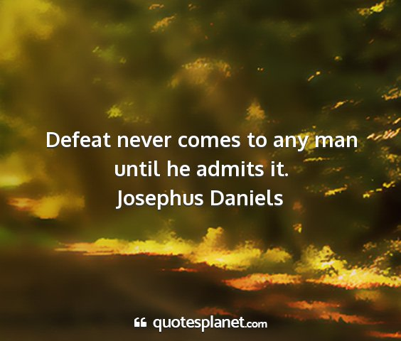 Josephus daniels - defeat never comes to any man until he admits it....