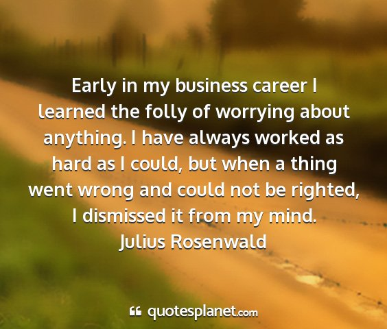 Julius rosenwald - early in my business career i learned the folly...