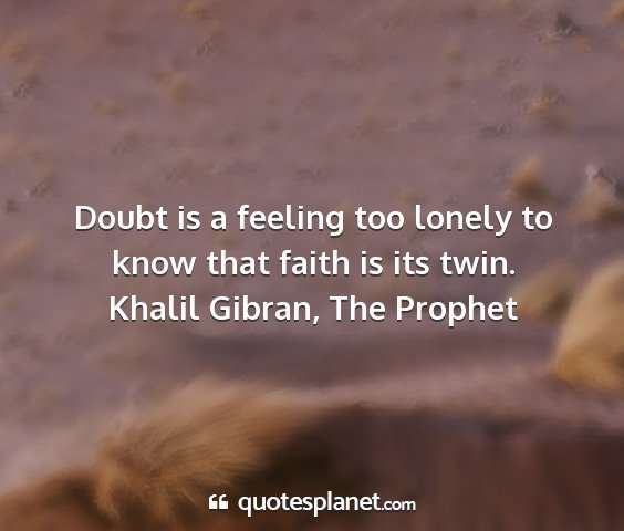 Khalil gibran, the prophet - doubt is a feeling too lonely to know that faith...