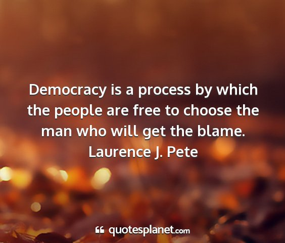 Laurence j. pete - democracy is a process by which the people are...