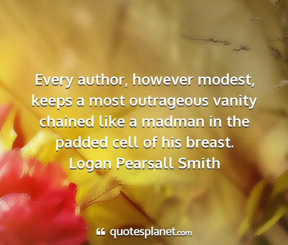 Logan pearsall smith - every author, however modest, keeps a most...