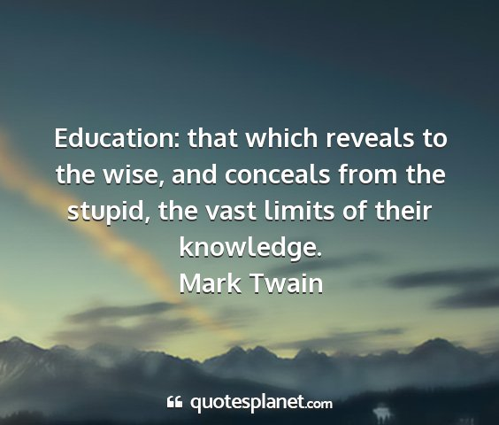 Mark twain - education: that which reveals to the wise, and...