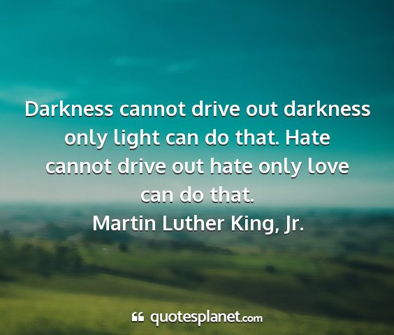 Martin luther king, jr. - darkness cannot drive out darkness only light can...