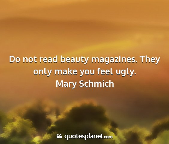 Mary schmich - do not read beauty magazines. they only make you...